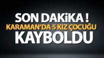 Karaman'da 5 kız çocuğu kayboldu