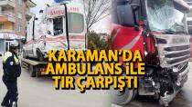 Karaman'da ambulans ile tır çarpıştı