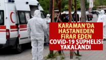 Karaman'da hastaneden kaçan covid-19 şüphelisi yakalandı