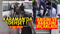 Karaman'da dehşet, Abisini ve babasını ağır yaraladı