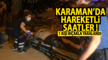 Karaman'da hareketli saatler, 1 kişi bıçakla yaralandı