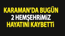 Karaman'da bugün 2 hemşehrimiz yaşamını yitirdi