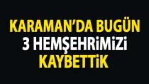 Karaman'da 3 hemşehrimiz bugün yaşamını yitirdi