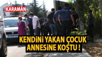 Karaman'da kendini yakan çocuk annesine koştu