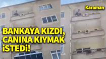Karaman'da bankaya kızan bir kişi, canına kıymak istedi!