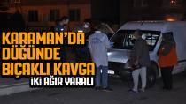 Karaman'da düğün kana bulandı! 2 kişi ağır yaralandı