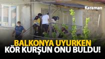 Karaman'da silahlı çatışma! Kör kurşun balkonda yatan kadına isabet etti